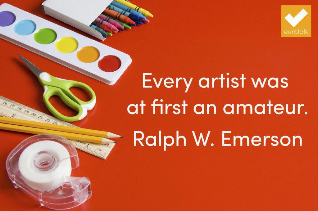 """Every artist was at first an amateur."" Ralph Waldo Emerson"