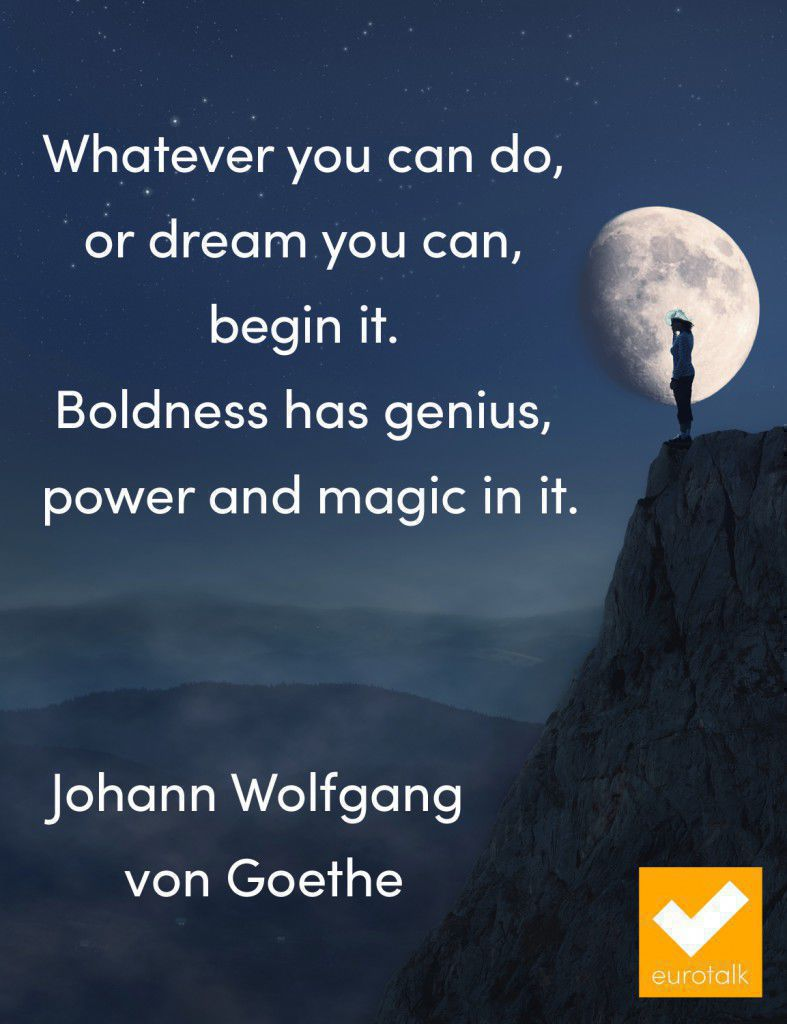"""Whatever you can do, or dream you can, begin it. Boldness has genius, power and magic in it."" Johann Wolfgang von Goethe"
