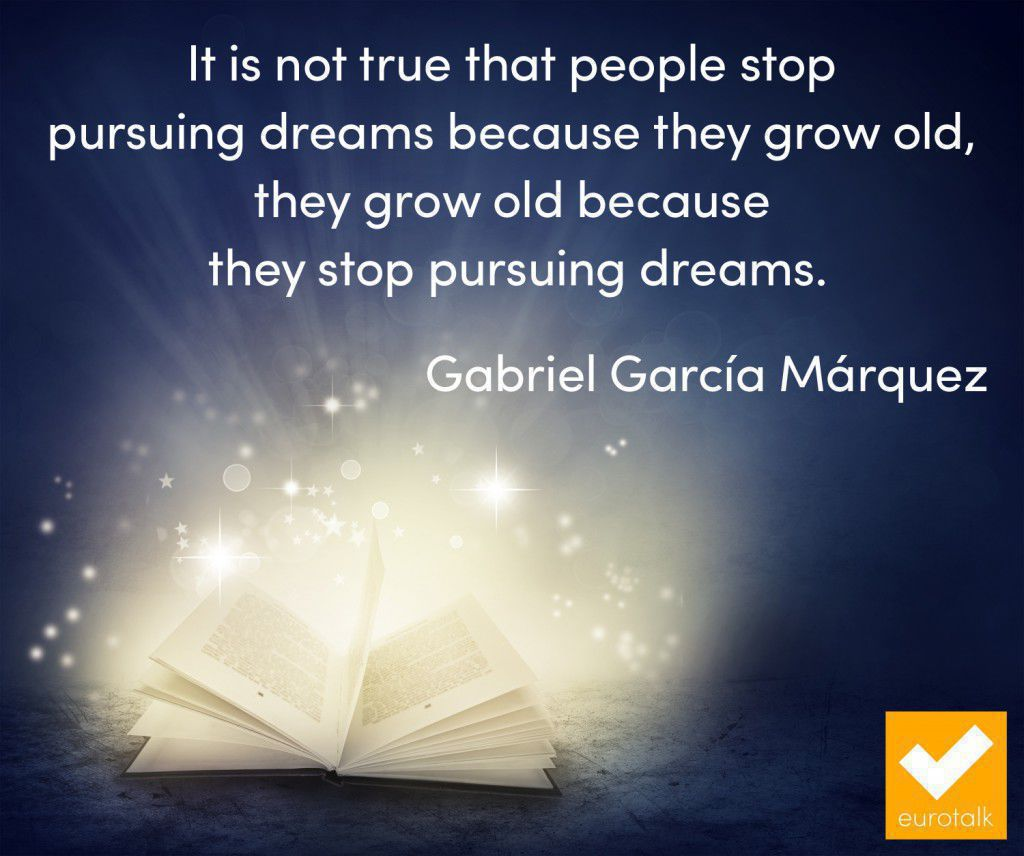 """It is not true that people stop pursuing dreams because they grow old, they grow old because they stop pursuing dreams."" Gabriel Garcia Marquez"