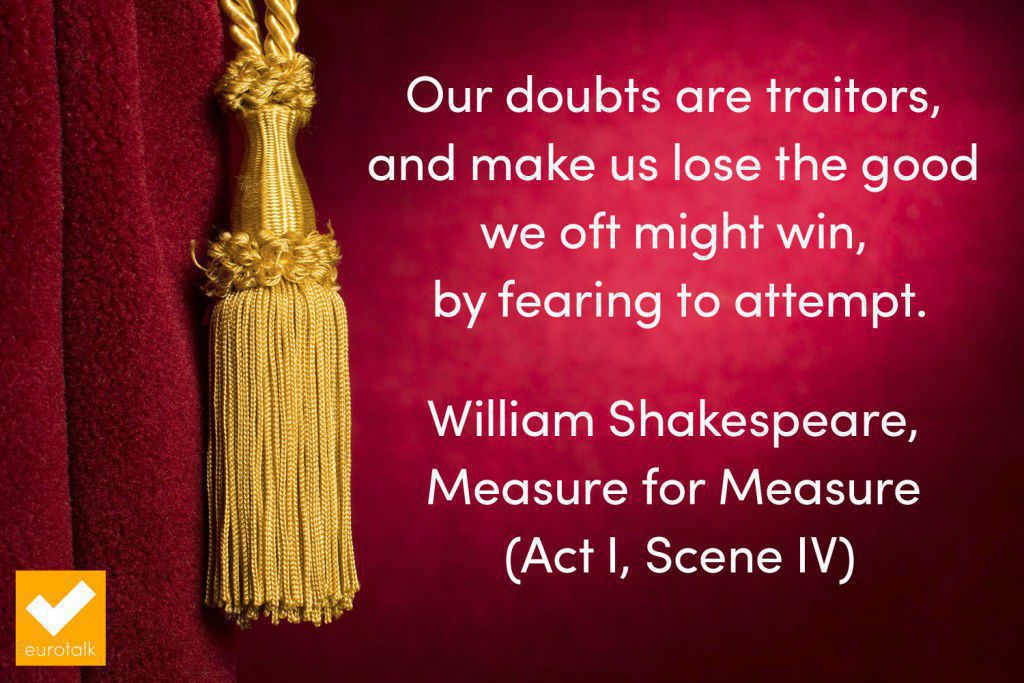 """Our doubts are traitors, and make us lose the good we oft might win, by fearing to attempt."" Shakespeare"