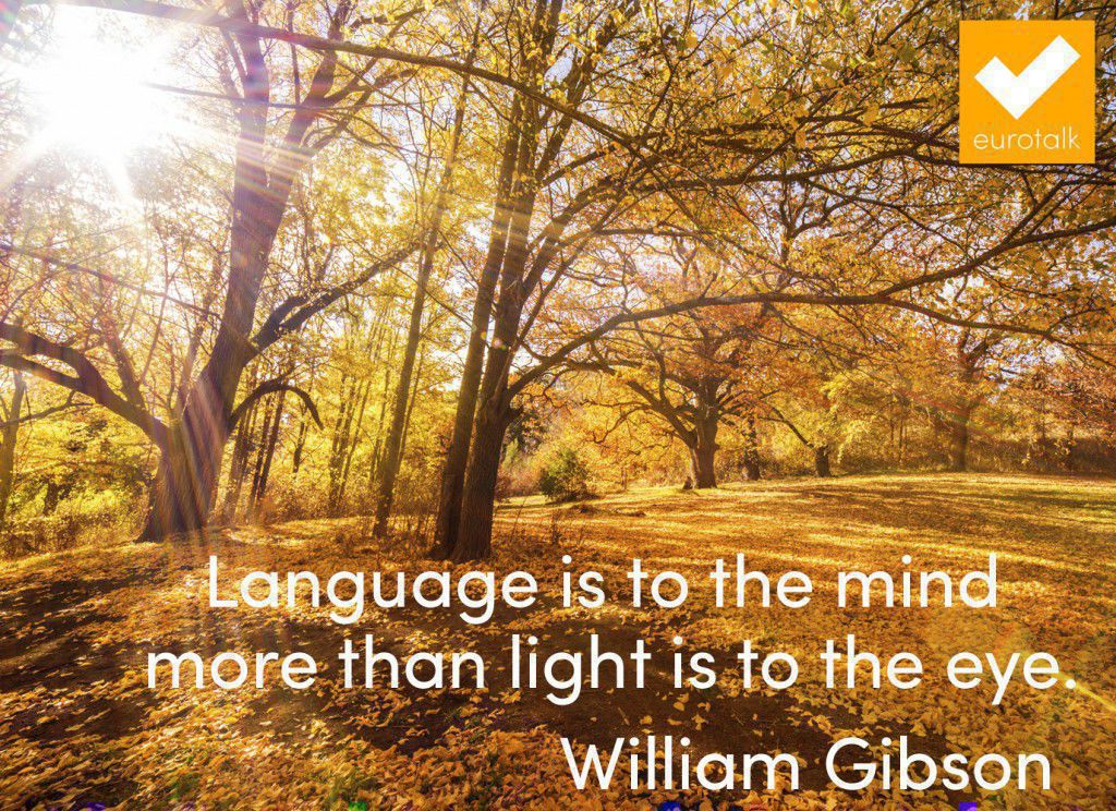 """""""Language is to the mind more than light is to the eye."""" William Gibson"""
