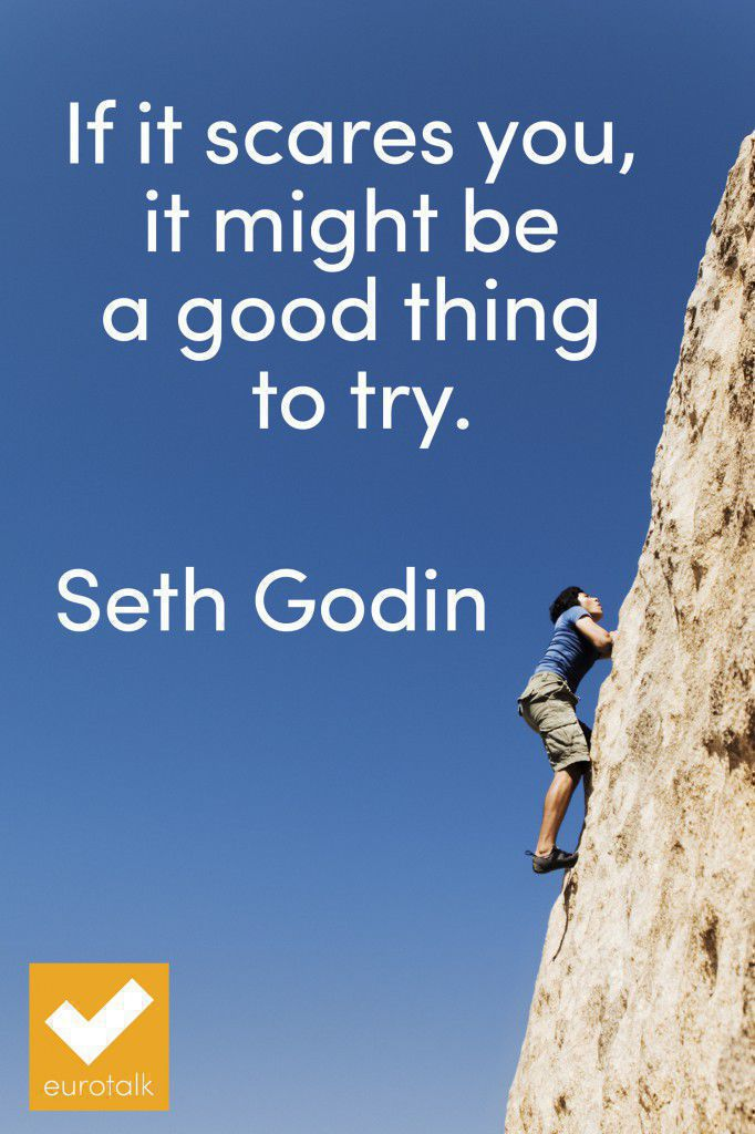 """If it scares you, it might be a good thing to try."" Seth Godin"