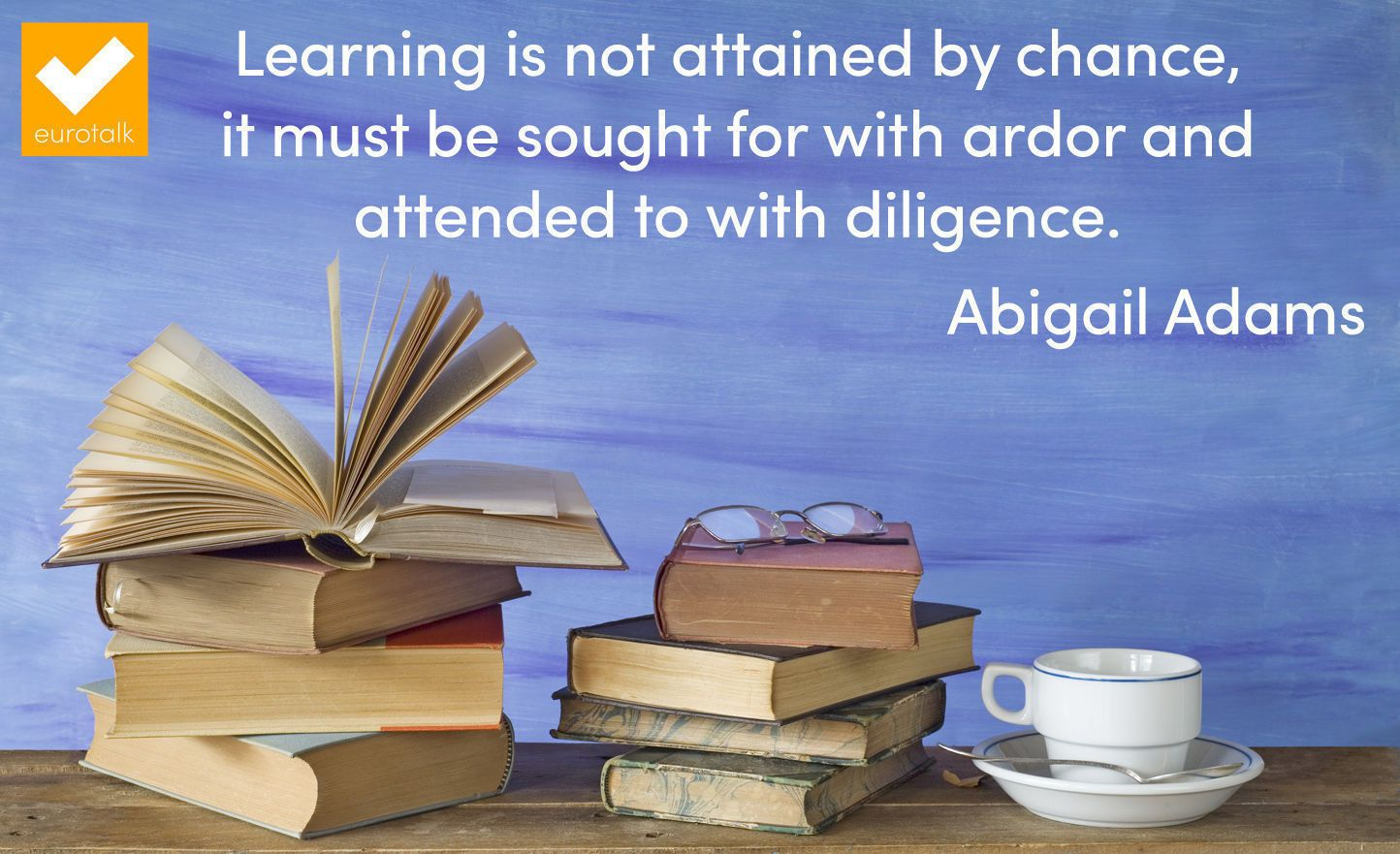 """""""Learning is not attained by chance, it must be sought for with ardor and attended to with diligence."""" Abigail Adams"""