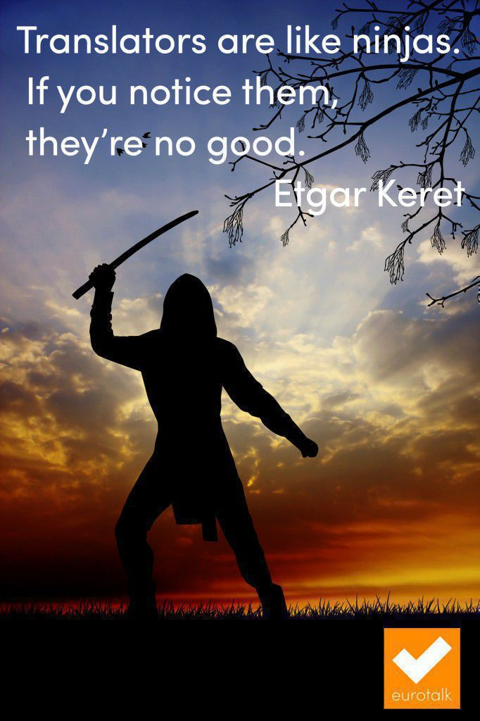 """Translators are like ninjas. If you notice them, they're no good."" Etgar Keret"