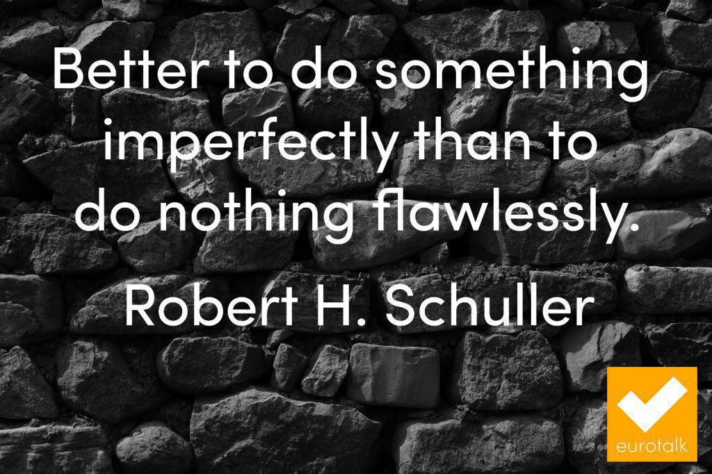 """Better to do something imperfectly than to do nothing flawlessly."" Robert H. Schuller"