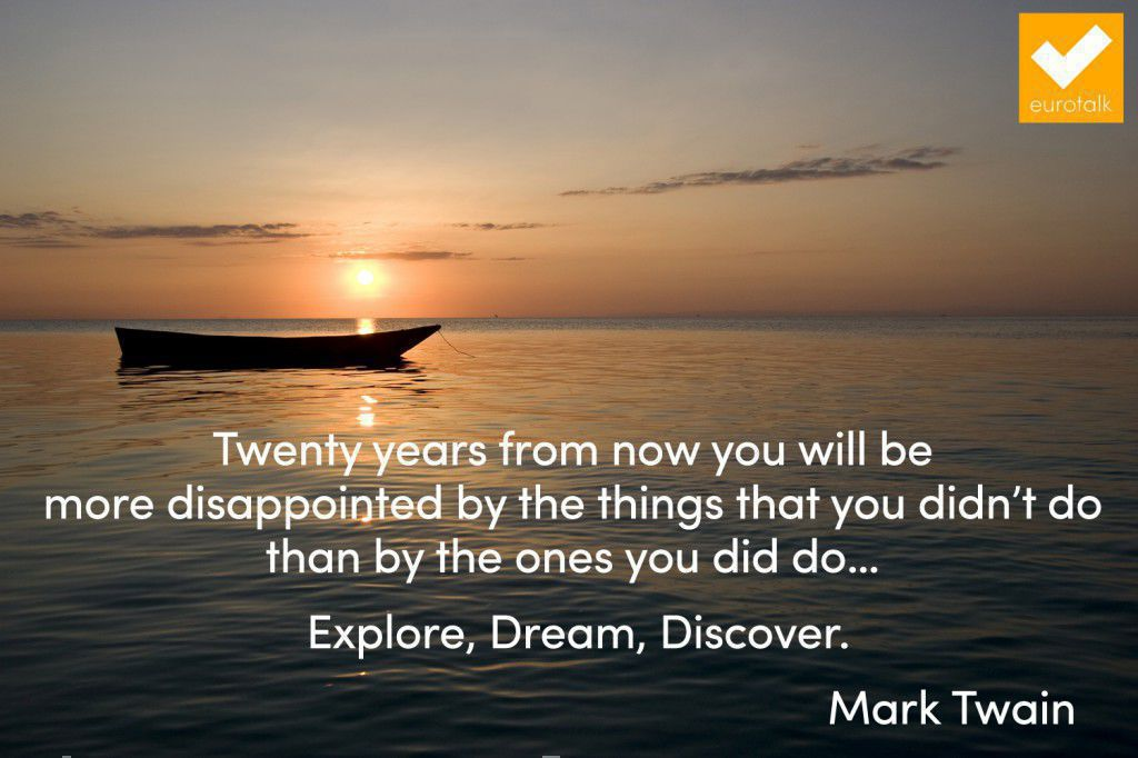 """Twenty years from now you will be more disappointed by the things you didn't do than by the ones you did do... Explore, Dream, Discover."" Mark Twain"