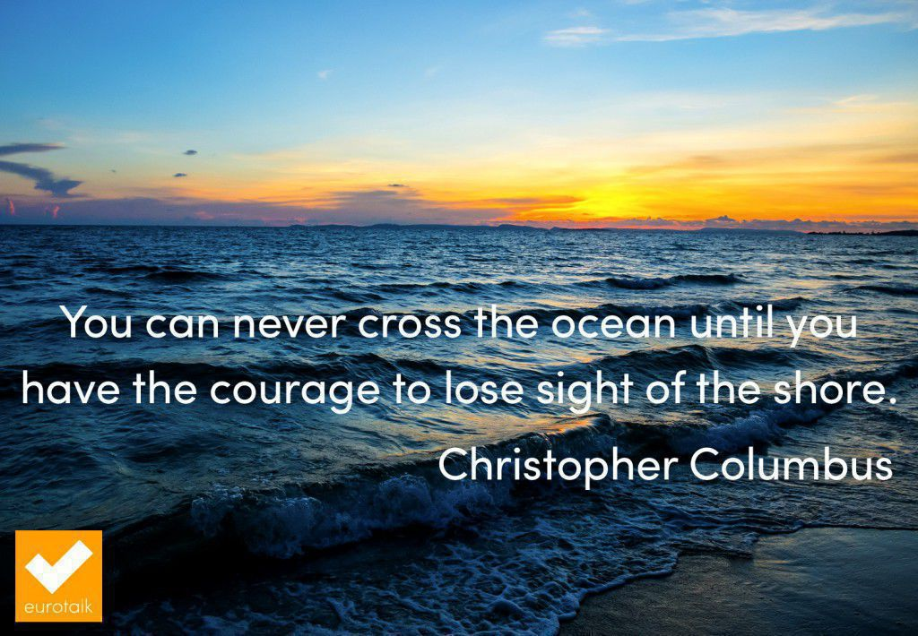 """You can never cross the ocean until you have the courage to lose sight of the shore."" Christopher Columbus"