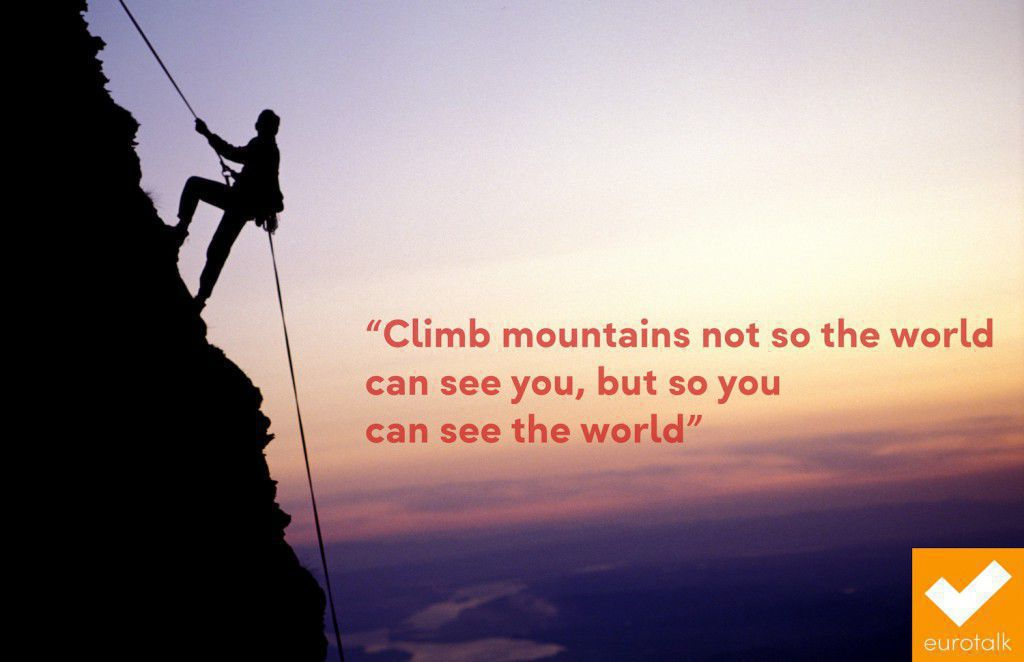 """Climb mountains not so the world can see you, but so you can see the world."""