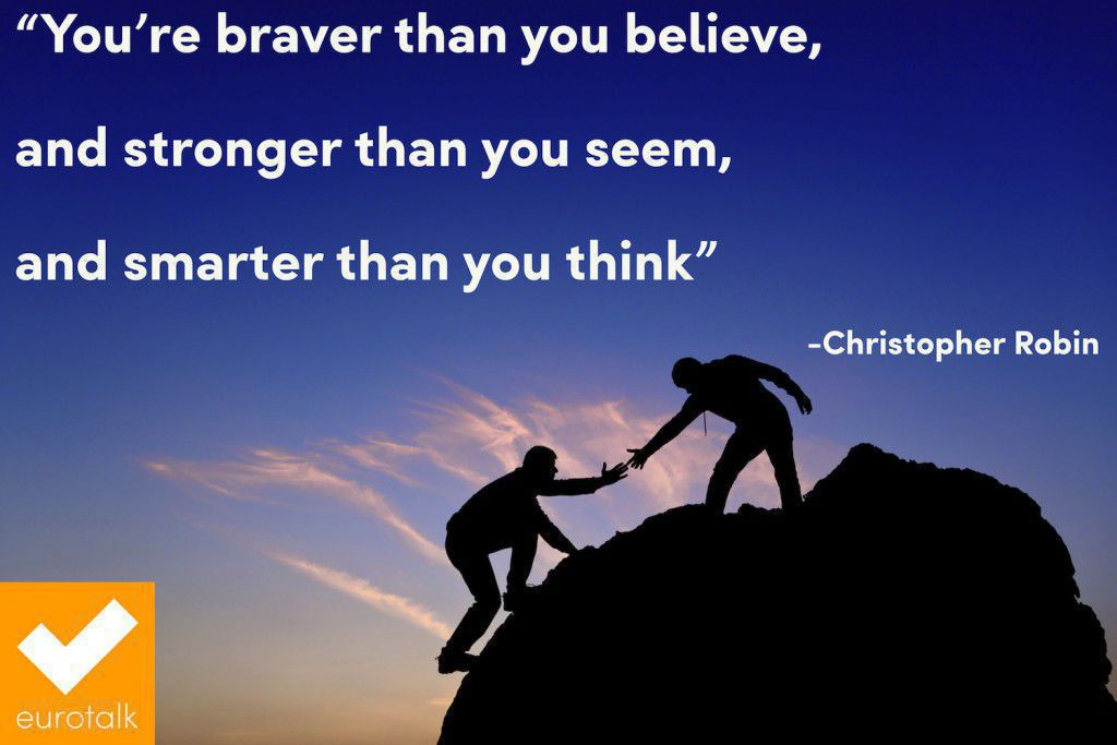 """You're braver than you believe, and stronger than you seem, and smarter than you think."" Christopher Robin"