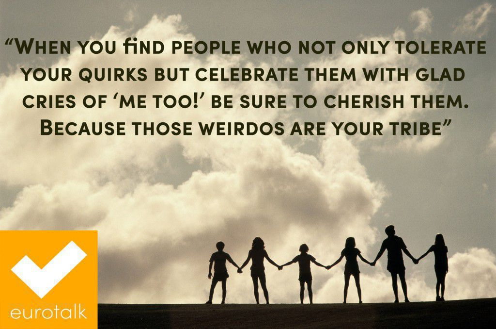 """""""When you find people who not only tolerate your quirks but celebrate them with glad cries of 'me too!' be sure to cherish them. Because those weirdos are your tribe."""""""