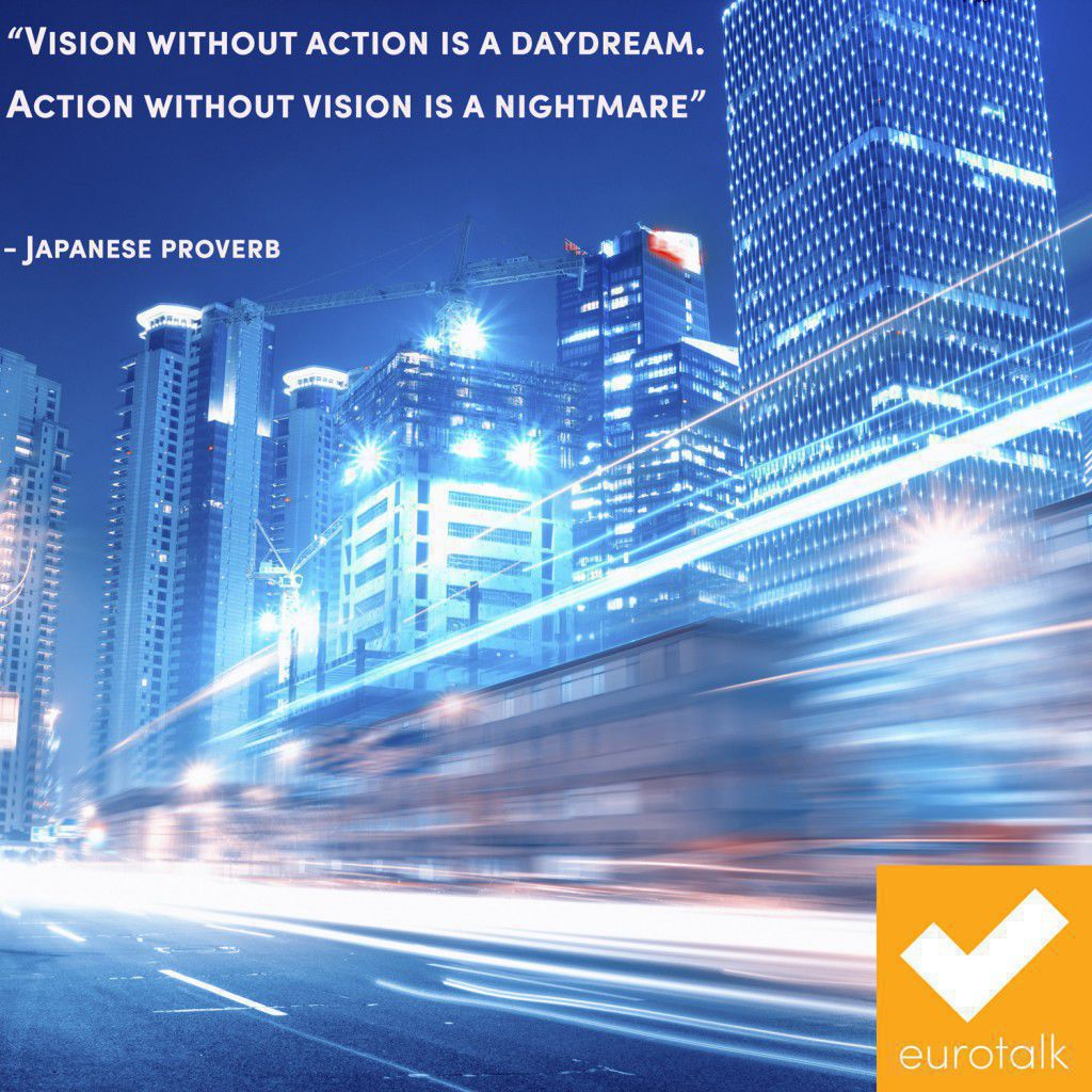 """Vision with action is a daydream. Action without vision is a nightmare."" Japanese proverb"