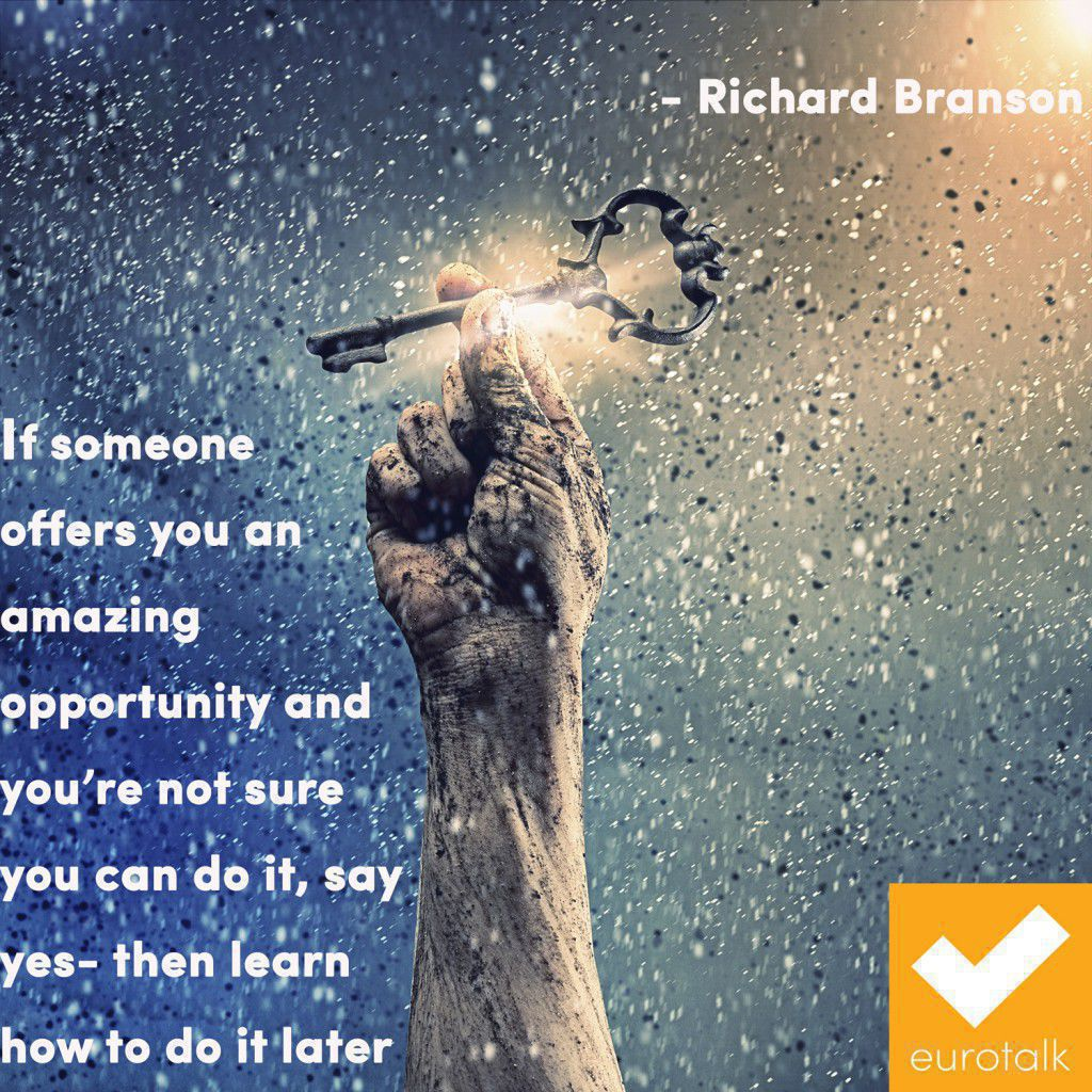 """If someone offers you an amazing opportunity and you're not sure you can do it, say yes - then learn how to do it later."" Richard Branson"