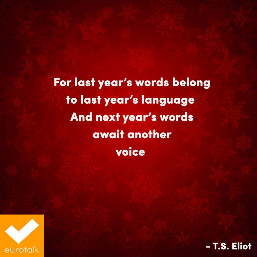 """For last year's words belong to last year's language, And next year's words await another voice."" T.S. Eliot"