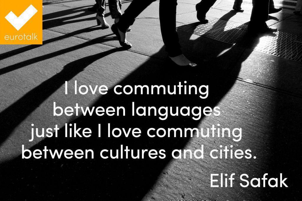 """I love commuting between languages just like I love commuting between cultures and cities."" Elif Safak"