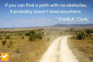 """If you can find a path with no obstacles, it probably doesn't lead anywhere."" Frank A. Clark"