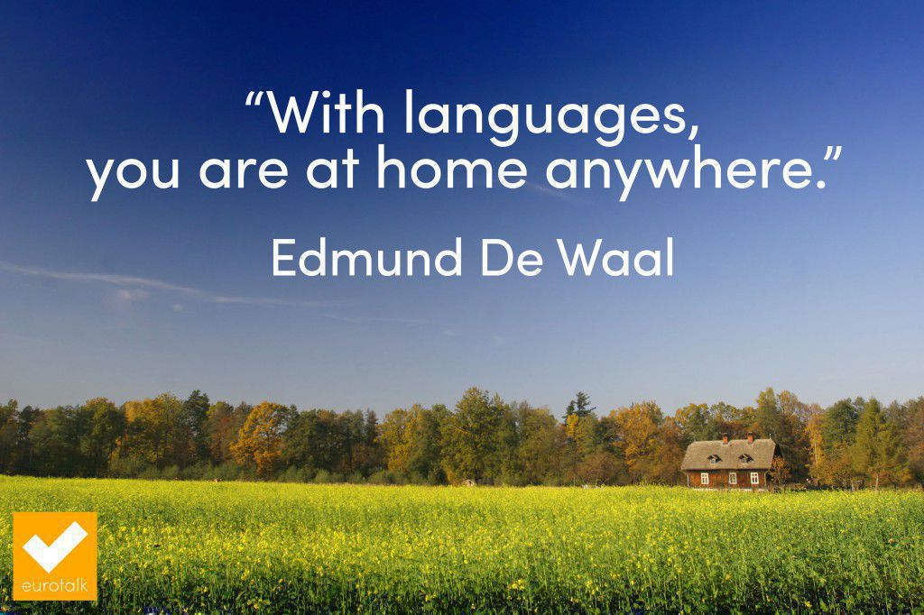 """""""With languages, you are at home anywhere."""" Edmund De Waal"""