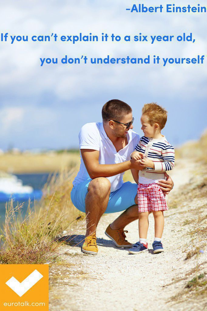 """If you can't explain it to a six year old, you don't understand it yourself."" Albert Einstein"