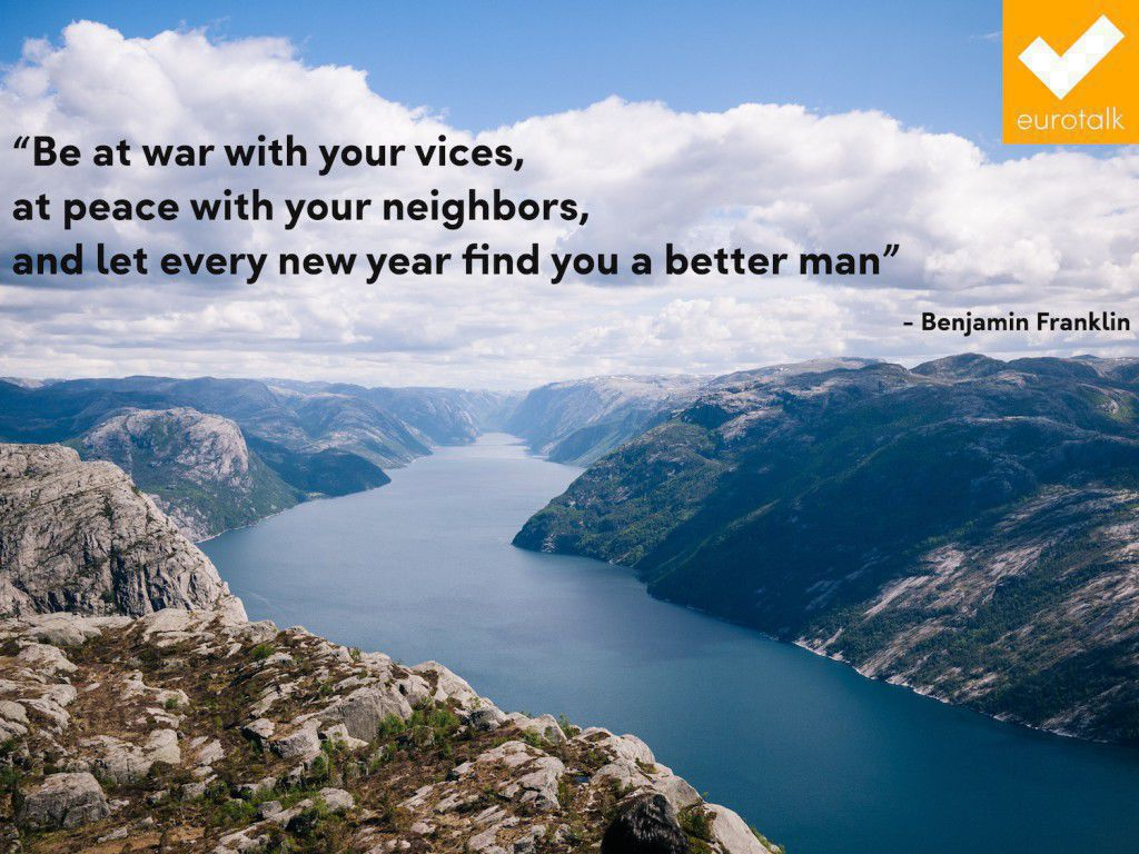 """Be at war with your vices, at peace with your neighbors, and let every year new year find you a better man."" Benjamin Franklin"