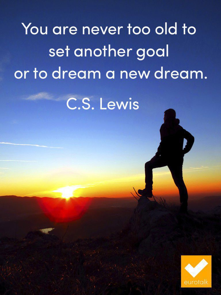 """You are never too old to set another goal or to dream a new dream."" C.S. Lewis"