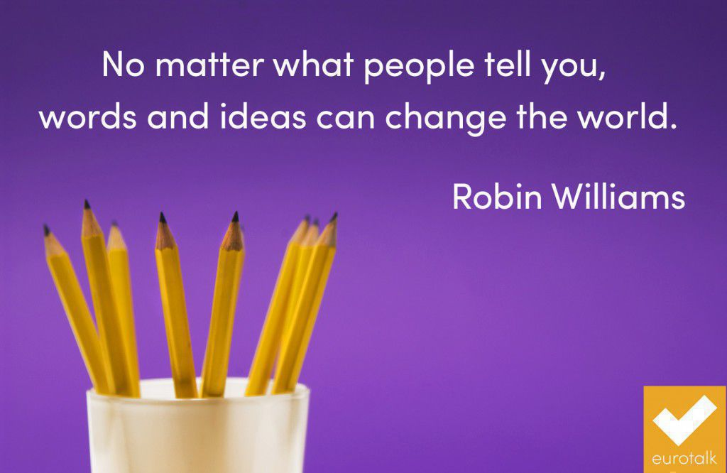 """No matter what people tell you, words and ideas can change the world."" Robin Williams"