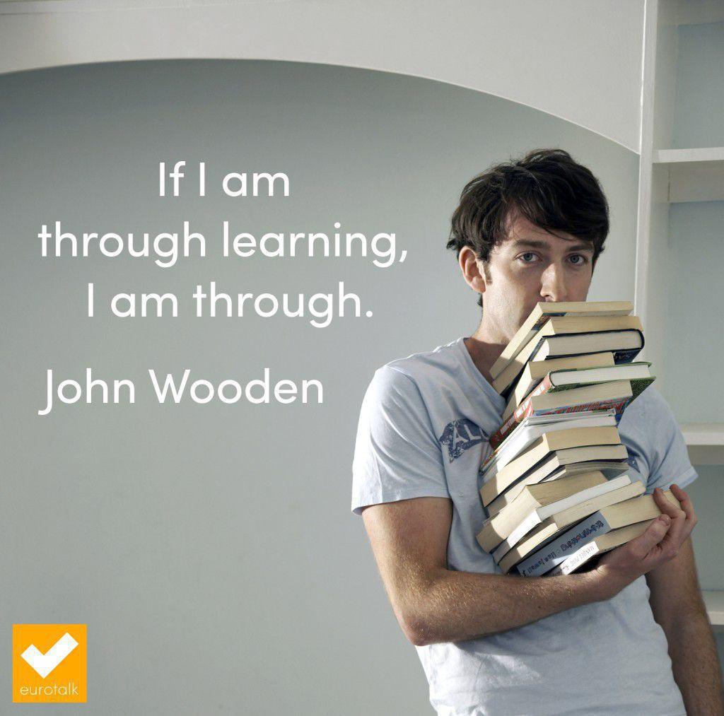 """If I am through learning, I am through."" John Wooden"