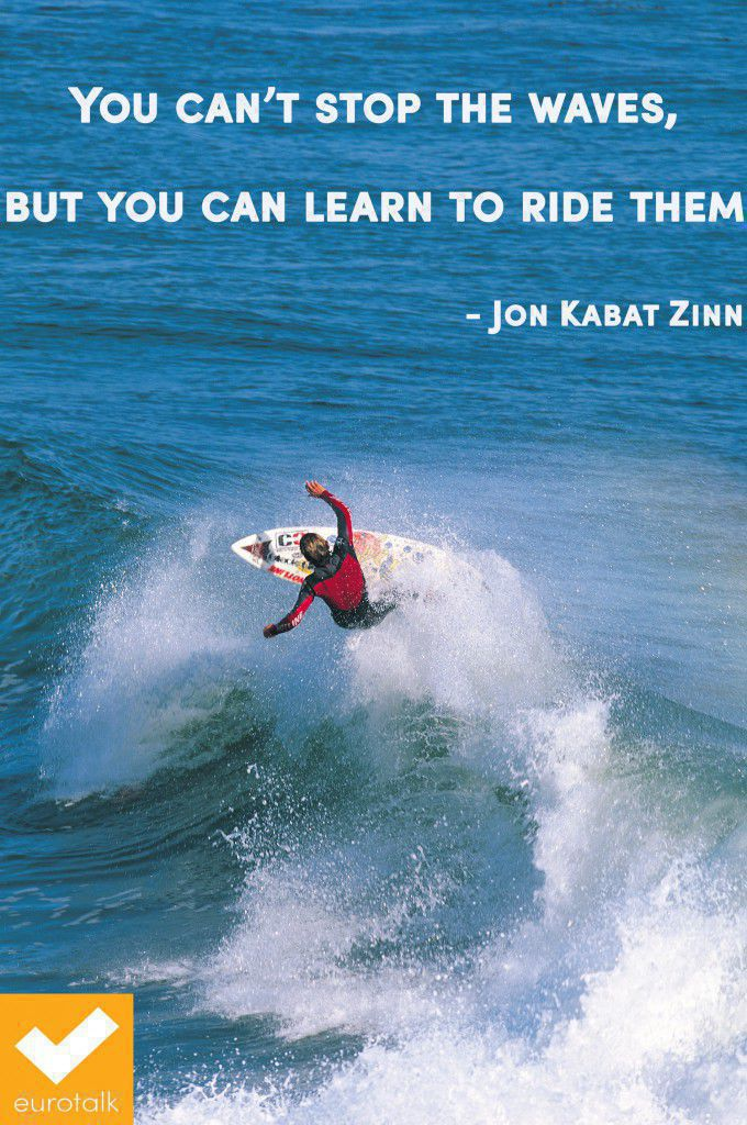 """""""You can't stop the waves, but you can learn to ride them."""" Jon Kabat Zinn"""