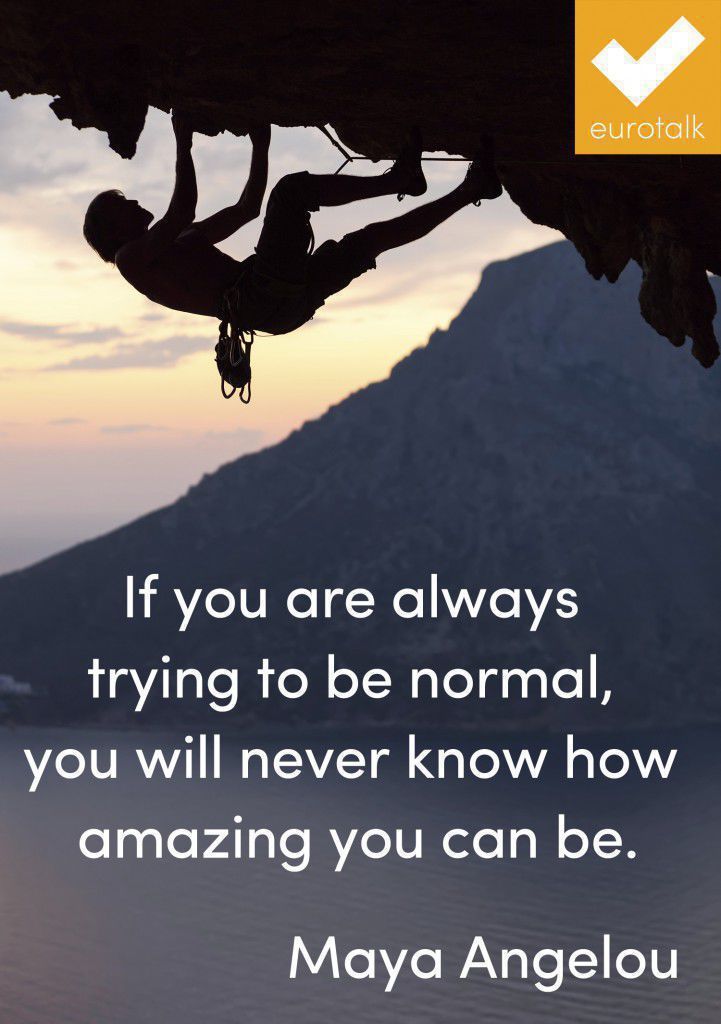 """If you are always trying to be normal, you will never know how amazing you can be."" Maya Angelou"