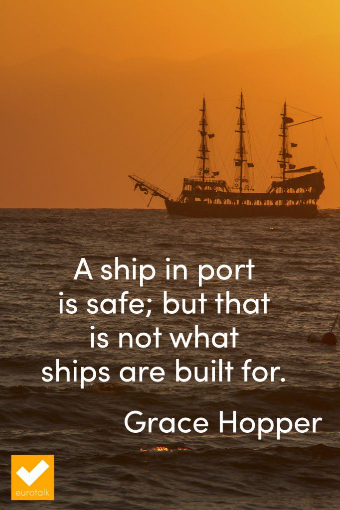 """A ship in port is safe; but that is not what ships are built for."" Grace Hopper"
