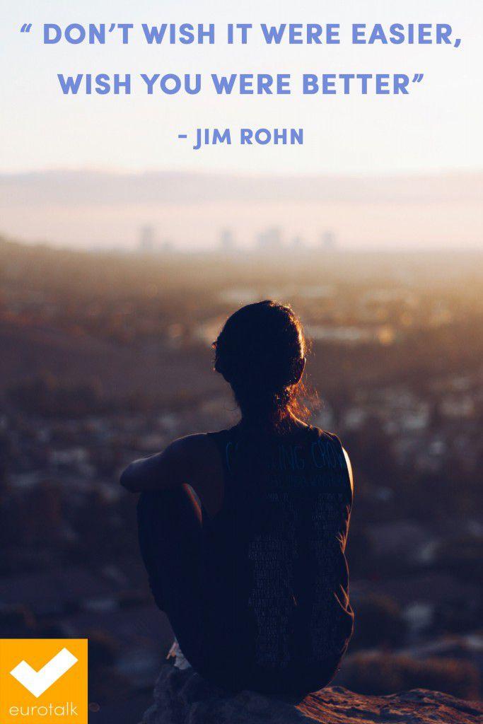 """Don't wish it were easier, wish you were better."" Jim Rohn"