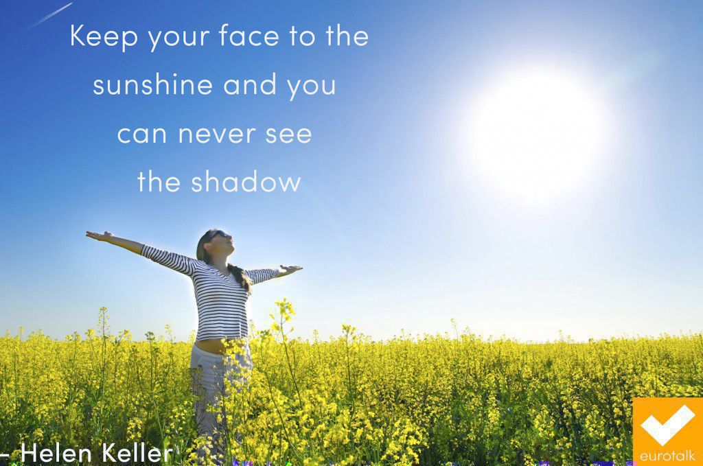 """Keep your face to the sunshine and you can never see the shadow."" Helen Keller"