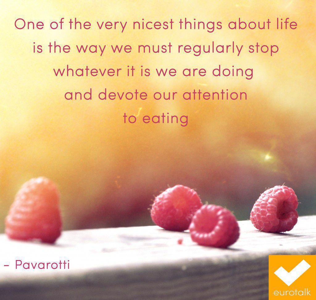 """One of the very nicest things about life is the way we must regularly stop whatever it is that we are doing and devote our attention to eating."" Pavarotti"