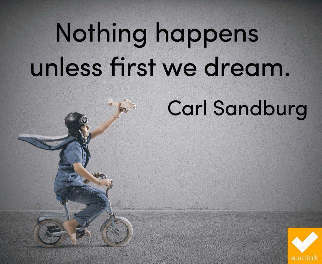 """Nothing happens unless first we dream."" Carl Sandburg"