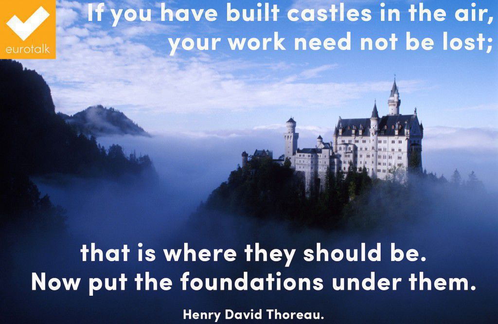 """If you have built castles in the air, your work need not be lost; that is where they should be. Now put the foundations under them."" Henry David Thoreau"