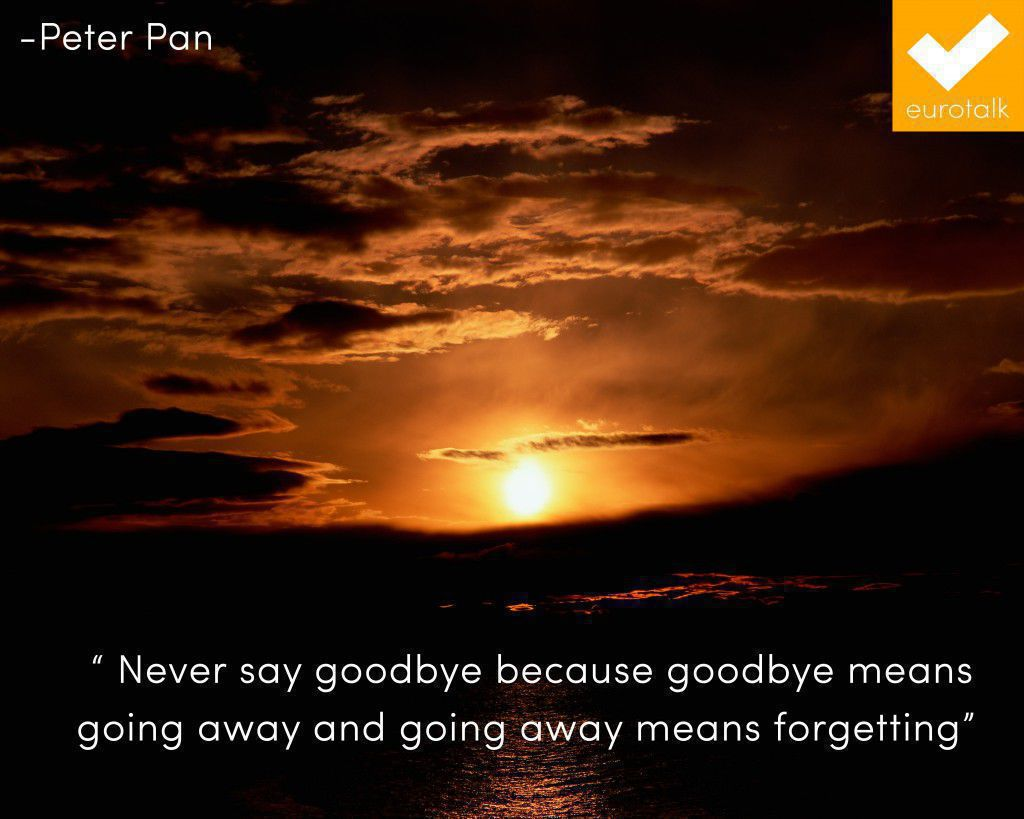 """Never say goodbye because goodbye means going away and going away means forgetting."" Peter Pan"