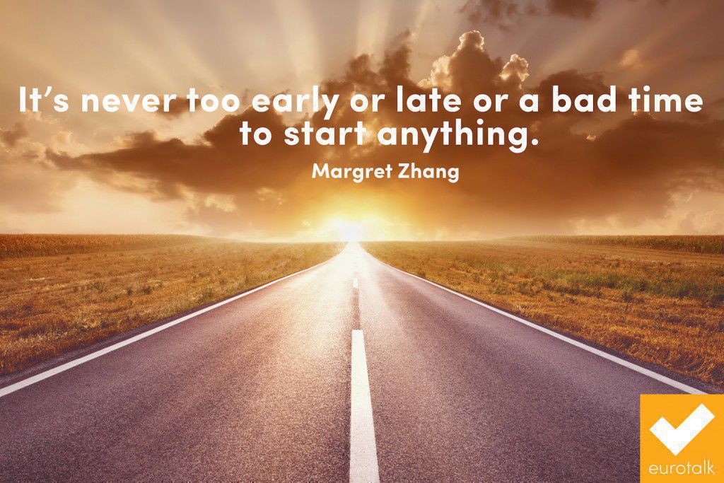 """It's never too early or late or a bad time to start anything."" Margret Zhang"