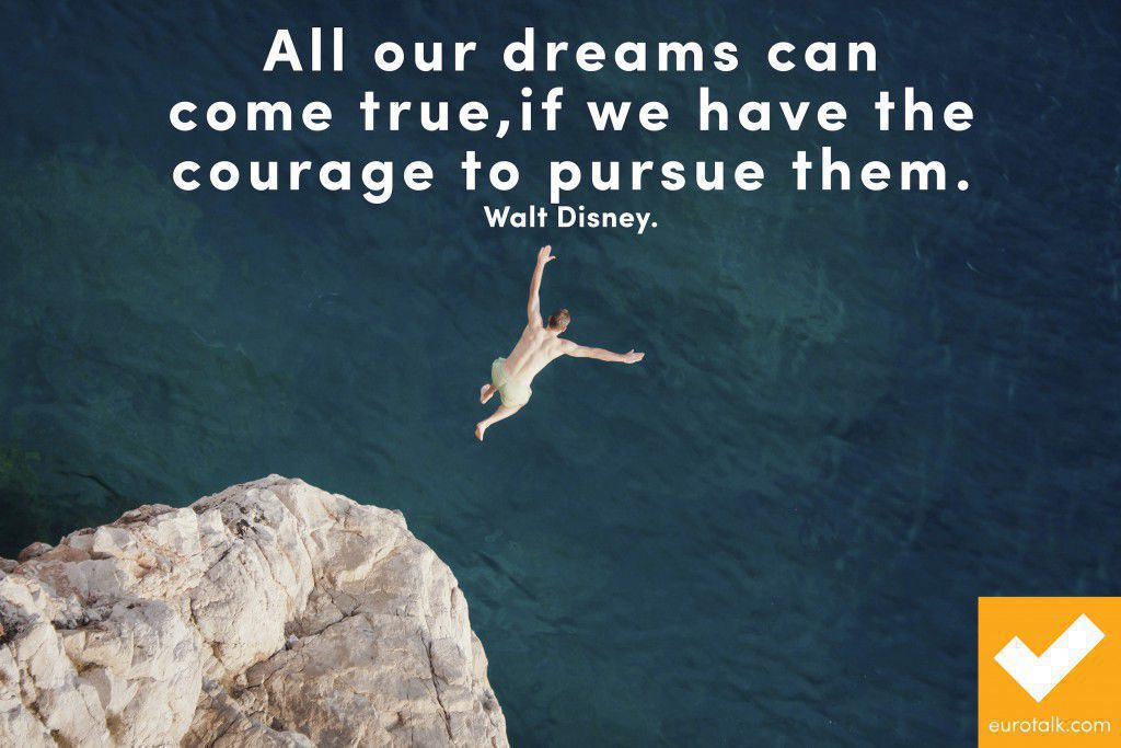 """All our dreams can come true, if we have the courage to pursue them."" Walt Disney"